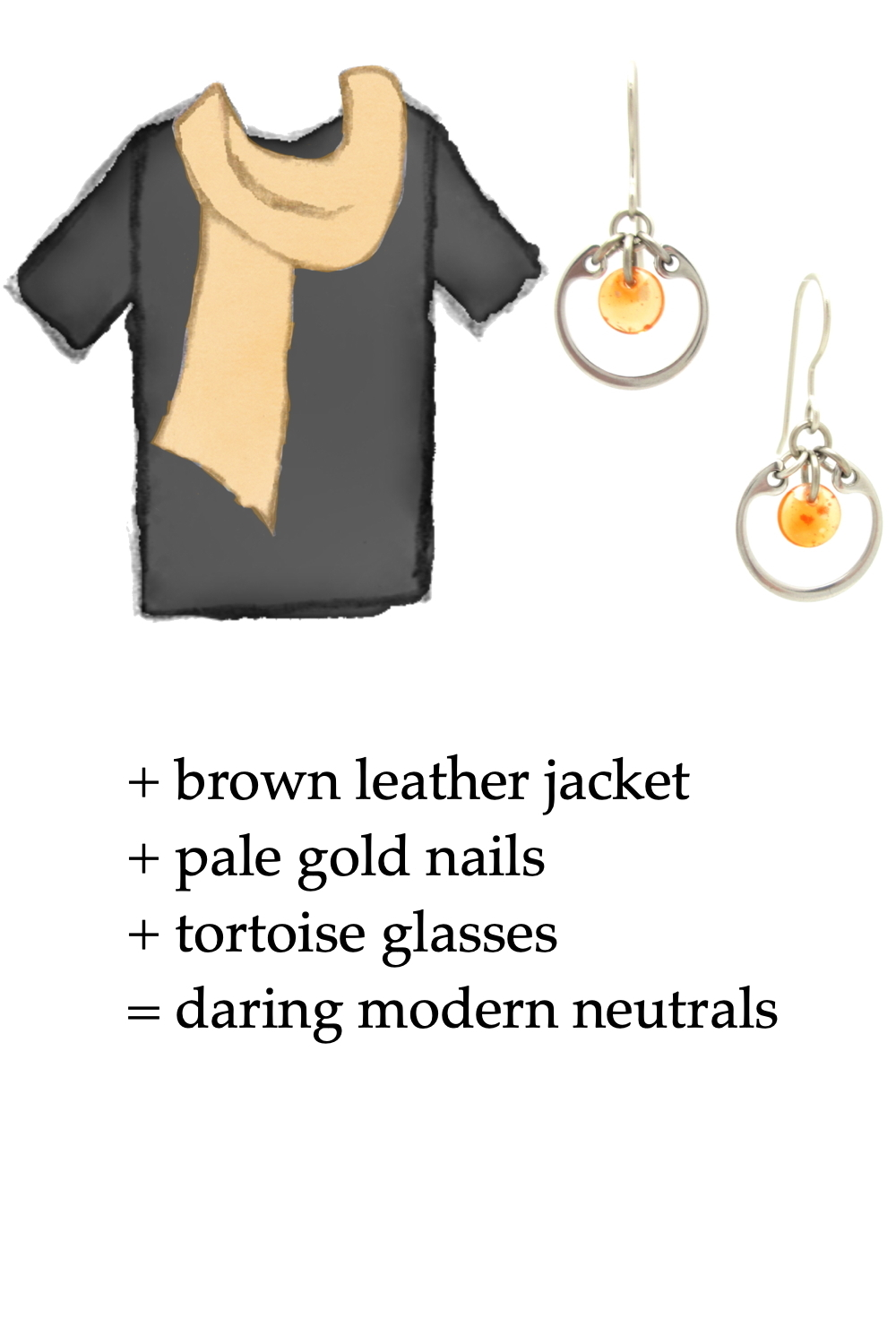 sketch of a black t-shirt with pale gold scarf and small modern orange earrings; text on image reads: + brown leather jacket + pale gold nails + tortoise glasses = daring modern neutrals