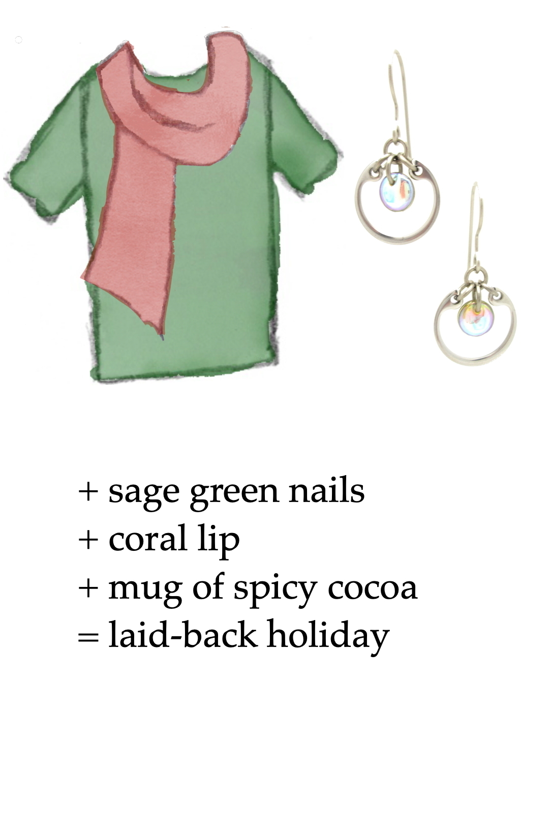 style sketch of a green tee + light red scarf with pale rainbow modern circle earrings by wraptillion; text reads + sage green nails + coral lip + mug of spicy cocoa = laid-back holiday